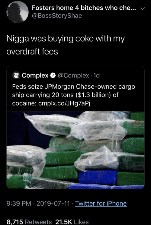 Complex, Iphone, and Twitter: Fosters home 4 bitches who che...  @BossStoryShae  Nigga was buying coke with my  overdraft fees  COM  FComplex @Complex 1d  Feds seize JPMorgan Chase-owned cargo  ship carrying 20 tons ($1.3 billion) of  cocaine: cmplx.co/JHg7aPj  9:39 PM 2019-07-11 Twitter for iPhone  8,715 Retweets 21.5K Likes