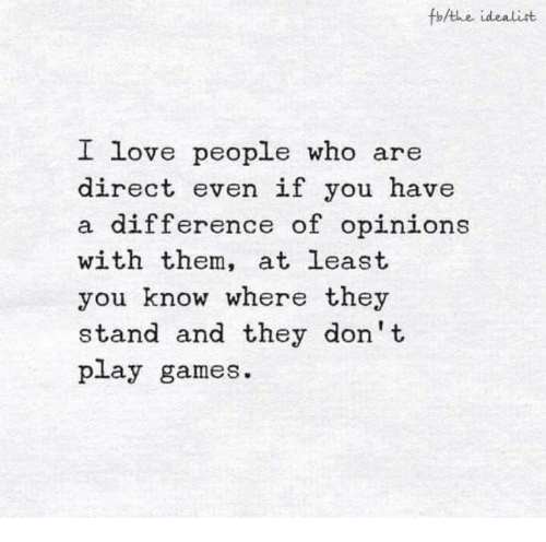Games, Who, and Play: fothe idealist  L  ove people who  are  direct even if you have  difference of opinions  with them, at least  you know where they  stand and they don't  play games.