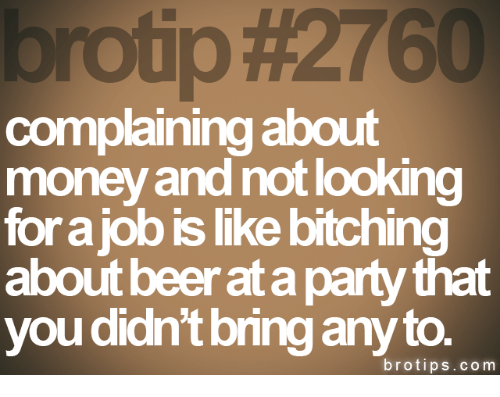 Beer, Money, and Party: Fotip  #2760  complaining about  money and not looking  for a job is like bitching  about beer at a party that  you didn't bring any to.  brotips.com