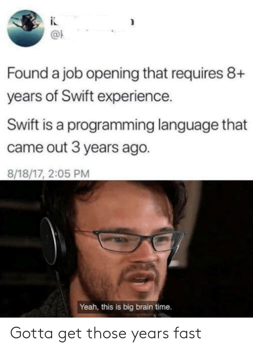 programming language: Found a job opening that requires 8+  years of Swift experience.  Swift is a programming language that  came out 3 years ago.  8/18/17, 2:05 PM  Yeah, this is big brain time. Gotta get those years fast