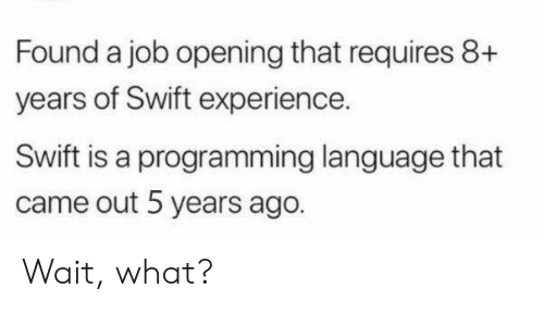 A Job: Found a job opening that requires 8+  years of Swift experience.  Swift is a programming language that  came out 5 years ago. Wait, what?