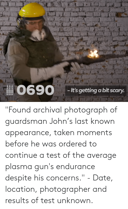 """average: """"Found archival photograph of guardsman John's last known appearance, taken moments before he was ordered to continue a test of the average plasma gun's endurance despite his concerns."""" - Date, location, photographer and results of test unknown."""