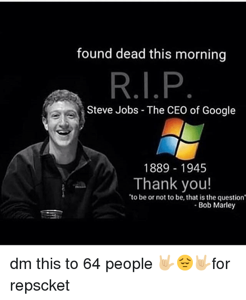 Bob Marley, Google, and Memes: found dead this morning  Steve Jobs - The CEO of Google  1889 1945  Thank you!  to be or not to be, that is the question  Bob Marley dm this to 64 people 🤟🏼😔🤟🏼for repscket