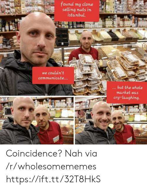 Selling: found my clone  selling nuts in  istanbul.  we couldn't  communicate...  ...but the whole  market was  cry-laughing.  DOG  DOG Coincidence? Nah via /r/wholesomememes https://ift.tt/32T8HkS