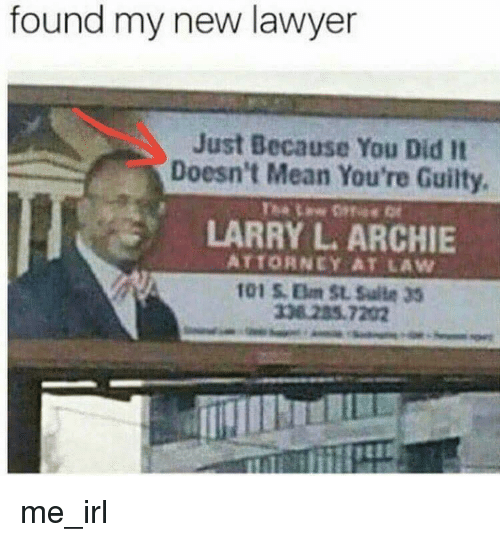 Lawyer, Mean, and Irl: found my new lawyer  Just Because You Did It  Doesn't Mean You're Guilty.  LARRY L. ARCHIE  ATTORNEY AT LAW  338 285.7202 me_irl
