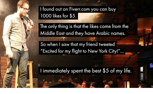 """Arabic: found out on Fiverr.com you can buy  1000 likes for $5  The only thing is that the likes come from the  Middle East and they have Arabic names.  So when I saw that my friend tweeted  """"Excited for my flight to New York City!""""  ...  I immediately spent the best $5 of my life."""