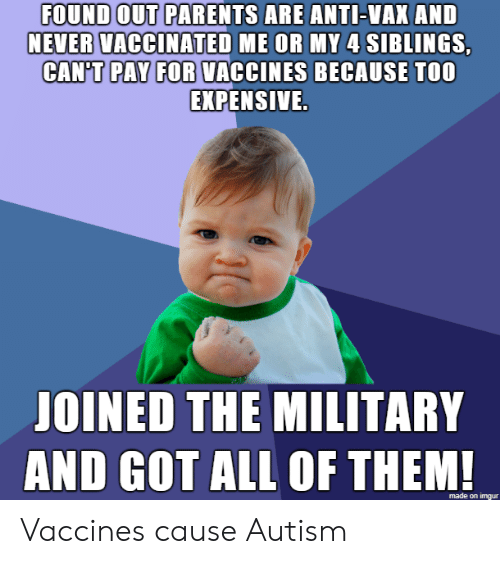 Autism: FOUND OUT PARENTS ARE ANTI-VAX AND  NEVER VACCINATED ME OR MY 4 SIBLINGS,  CAN'T PAY FOR VACCINES BECAUSE TOO  EXPENSIVE.  JOINED THE MILITARY  AND GOT ALL OF THEM!  made on imgur Vaccines cause Autism