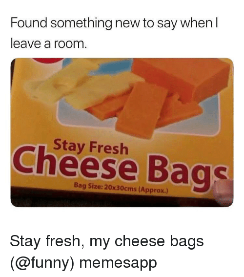 Fresh, Funny, and Memes: Found something new to say when l  leave a room  Stay Fresh  Cheese Bags  Bag Size: 20x30cms (Approx.) Stay fresh, my cheese bags (@funny) memesapp