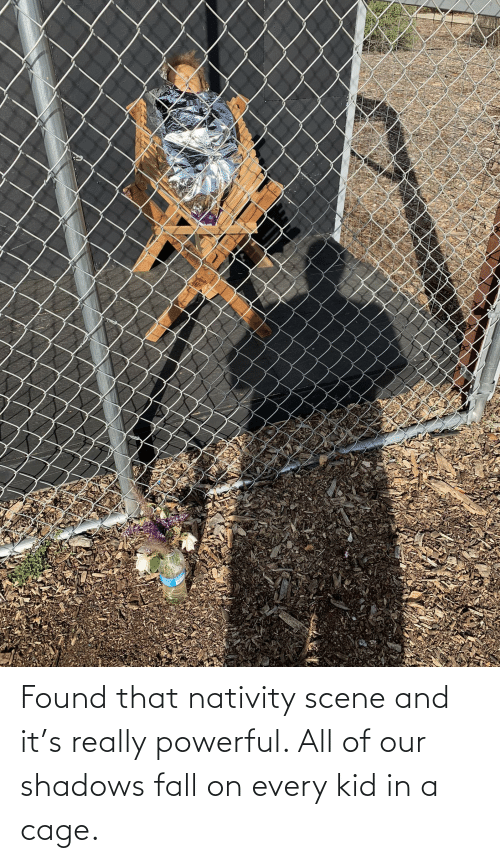 Fall, Powerful, and Kid: Found that nativity scene and it's really powerful. All of our shadows fall on every kid in a cage.