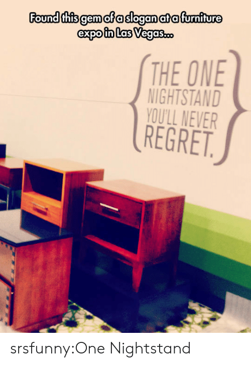 Regret, Tumblr, and Blog: Found thisgemofasloganatafurniture  THE ONE  NIGHTSTAND  YOU'LL NEVER  REGRET srsfunny:One Nightstand