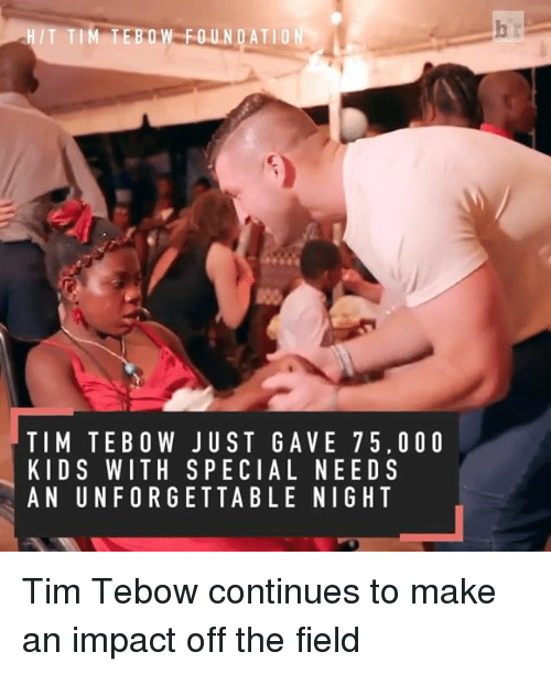 Tebowing: FOUNDATION  TIM TE BOW JUST GA VE 7 5. O O O  KIDS WITH SPECIAL NEEDS  AN UNFORGETTABLE NIGHT Tim Tebow continues to make an impact off the field