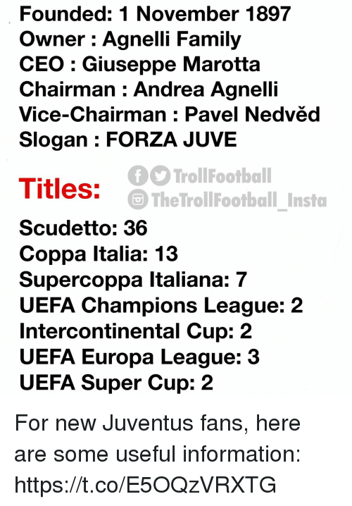 Uefa Champions League: Founded: 1 November 1897  Owner : Agnelli Family  CEO : Giuseppe Marotta  Chairman Andrea Agnelli  Vice-Chairman : Pavel Nedvëd  Slogan : FORZA JUVE  TrollFootball  The TrollFootball Insto  Titles:  Scudetto: 36  Coppa Italia: 13  Supercoppa Italiana: 7  UEFA Champions League: 2  Intercontinental Cup: 2  UEFA Europa League: 3  UEFA Super Cup: 2 For new Juventus fans, here are some useful information: https://t.co/E5OQzVRXTG