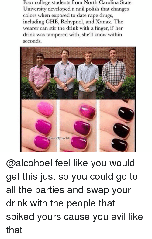 Exposion: Four college students from North Carolina State  University developed a nail polish that changes  colors when exposed to date rape drugs,  including GHB, Rohypnol, and Xanax. The  wearer can stir the drink with a finger, if her  drink was tampered with, she'll know within  seconds.  sweet psycho @alcohoel feel like you would get this just so you could go to all the parties and swap your drink with the people that spiked yours cause you evil like that