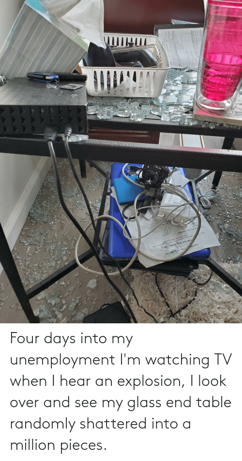 explosion: Four days into my unemployment I'm watching TV when I hear an explosion, I look over and see my glass end table randomly shattered into a million pieces.