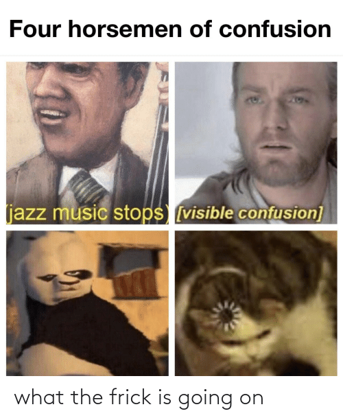Frick, Music, and Jazz: Four horsemen of confusion  204  (jazz music stops [visible confusion] what the frick is going on