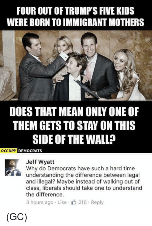 Memes, Kids, and Mean: FOUR OUT OF TRUMP'S FIVE KIDS  WERE BORN TO IMMIGRANT MOTHERS  DOES THAT MEAN ONLY ONE OF  THEM GETS TO STAY ON THIS  SIDE OF THE WALL?  OCCUPY DEMOCRATS  Jeff Wyatt  Why do Democrats have such a hard time  understanding the difference between legal  and illegal? Maybe instead of walking out of  class, liberals should take one to understand  the difference.  3 hours ago . Like . 216 . Reply (GC)