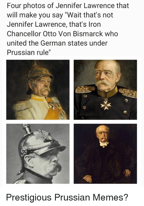 "Prussian: Four photos of Jennifer Lawrence that  will make you say ""Wait that's not  Jennifer Lawrence, that's Iron  Chancellor Otto Von Bismarck who  united the German states under  Prussian rule"" Prestigious Prussian Memes?"