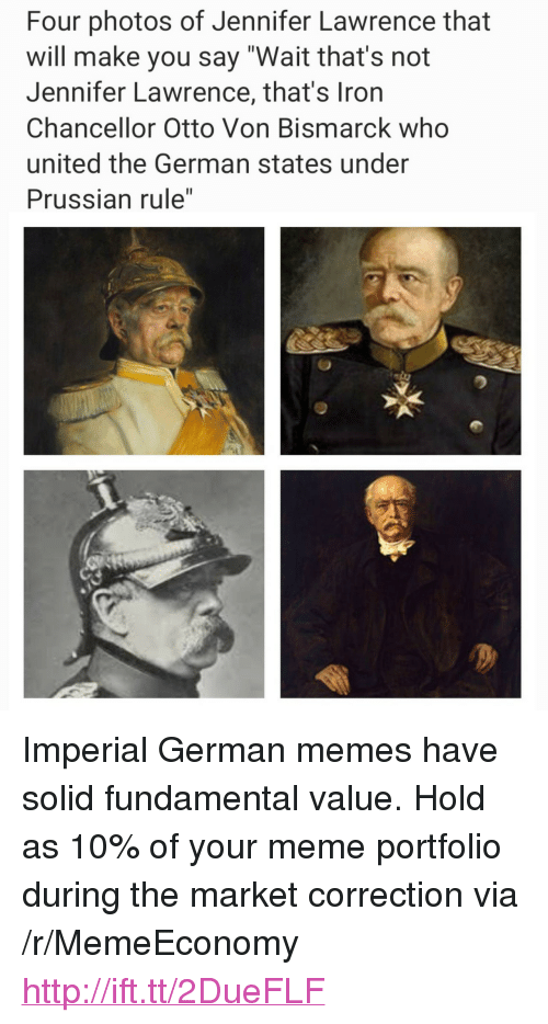 "Prussian: Four photos of Jennifer Lawrence that  will make you say ""Wait that's not  Jennifer Lawrence, that's Iron  Chancellor Otto Von Bismarck who  united the German states under  Prussian rule"" <p>Imperial German memes have solid fundamental value. Hold as 10% of your meme portfolio during the market correction via /r/MemeEconomy <a href=""http://ift.tt/2DueFLF"">http://ift.tt/2DueFLF</a></p>"