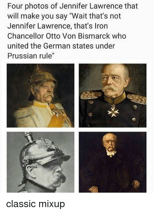 "Prussian: Four photos of Jennifer Lawrence that  will make you say ""Wait that's not  Jennifer Lawrence, that's Iron  Chancellor Otto Von Bismarck who  united the German states under  Prussian rule"" classic mixup"