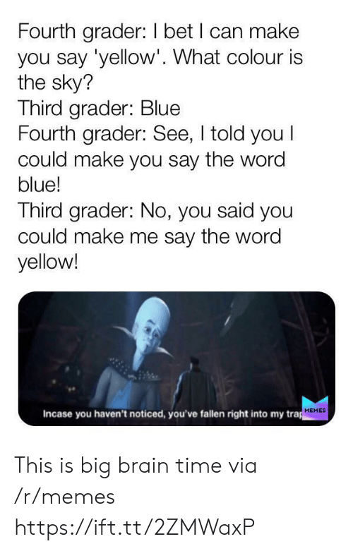 I Bet, Memes, and Trap: Fourth grader: I bet I can make  you say 'yellow'. What colour is  the sky?  Third grader: Blue  Fourth grader: See, I told you I  could make you say the word  blue!  Third grader: No, you said you  could make me say the word  yellow!  Incase you haven't noticed, you've fallen right into my trap  MEMES This is big brain time via /r/memes https://ift.tt/2ZMWaxP