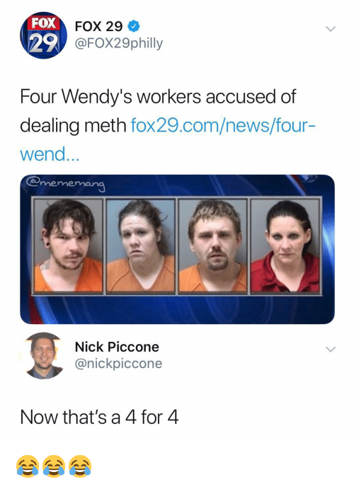 News, Wendys, and Nick: FOX  29  FOX 29  FO29philly  Four Wendy's workers accused of  dealing meth fox29.com/news/four-  wend  emememang  Nick Piccone  @nickpiccone  Now that's a 4 for 4 😂😂😂