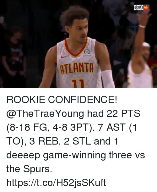 Confidence, Memes, and Game: FoX  ATLANTA ROOKIE CONFIDENCE!  @TheTraeYoung had 22 PTS (8-18 FG, 4-8 3PT), 7 AST (1 TO), 3 REB, 2 STL and 1 deeeep game-winning three vs the Spurs. https://t.co/H52jsSKuft