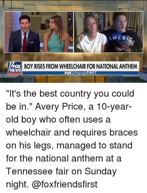 """Friends, Memes, and News: FOX BOY RISES FROM WHEELCHAIR FOR NATIONAL ANTHEM  NEWS  FOX &friends FIRST  chan neI """"It's the best country you could be in."""" Avery Price, a 10-year-old boy who often uses a wheelchair and requires braces on his legs, managed to stand for the national anthem at a Tennessee fair on Sunday night. @foxfriendsfirst"""