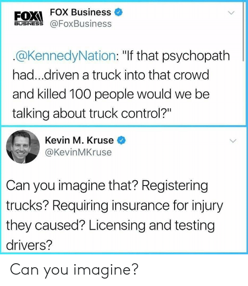 """Anaconda, Control, and Business: FOX Business  BUSINESS@FoxBusiness  @KennedyNation: """"If that psychopath  had...driven a truck into that crowd  and killed 100 people would we be  talking about truck control?""""  Kevin M. Kruse <  @KevinMKruse  Can you imagine that? Registering  trucks? Requiring insurance for injury  they caused? Licensing and testing  drivers? Can you imagine?"""