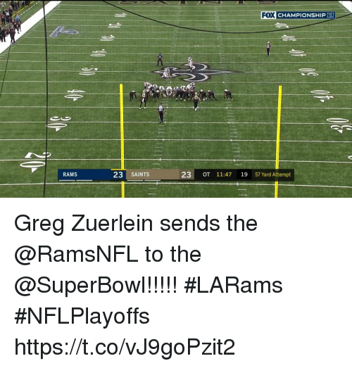 Memes, New Orleans Saints, and Rams: FOX CHAMPIONSHIP  RAMS  23 SAINTS  23 OT 11:47 19 57 Yard Attempt Greg Zuerlein sends the @RamsNFL to the @SuperBowl!!!!!  #LARams #NFLPlayoffs https://t.co/vJ9goPzit2