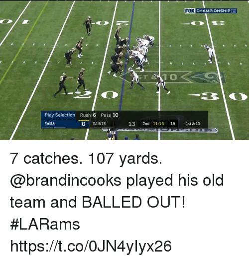 Memes, New Orleans Saints, and Rams: FOX CHAMPIONSHIP  ST  Play Selection Rush 6 Pass 10  RAMS  O SAINTS  13 2nd 11:16 15 1st & 10 7 catches. 107 yards.  @brandincooks played his old team and BALLED OUT! #LARams https://t.co/0JN4yIyx26