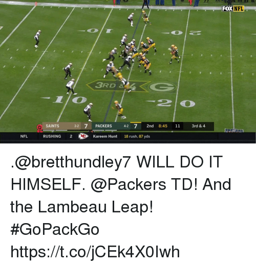 Memes, Nfl, and New Orleans Saints: FOX  DXNFL  3RD &Z  3-2 7 PACKERS 4 7 2nd 8:45 11 3rd & 4  SAINTS  NFL  RUSHING 2  Kareem Hunt  18 rush, 87 yds .@bretthundley7 WILL DO IT HIMSELF.  @Packers TD!  And the Lambeau Leap! #GoPackGo https://t.co/jCEk4X0Iwh
