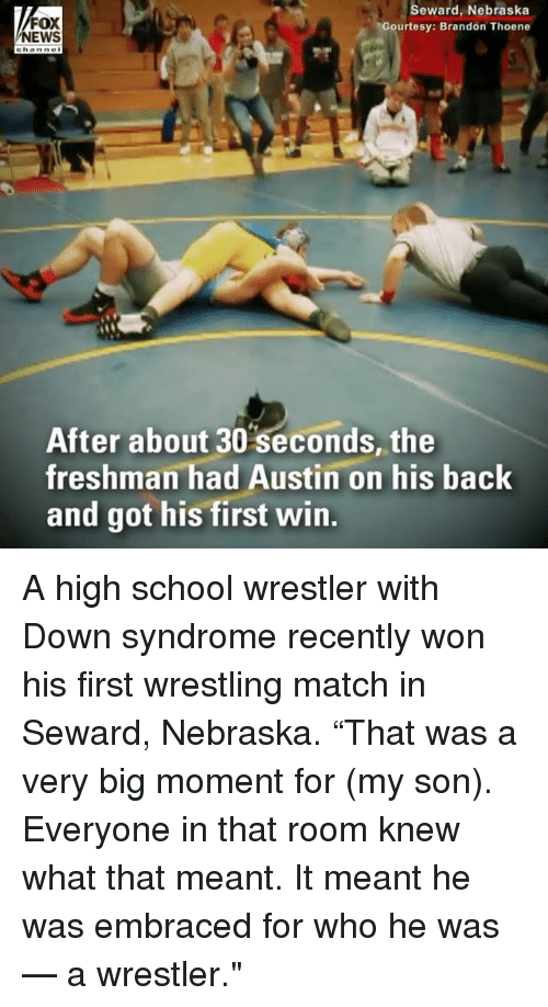 "Memes, School, and Wrestling: FOX  EWS  Seward, Nebraska  Courtesy: Brandon Thoene  After about 30 seconds, the  freshman had Austin on his back  and got his first win. A high school wrestler with Down syndrome recently won his first wrestling match in Seward, Nebraska. ""That was a very big moment for (my son). Everyone in that room knew what that meant. It meant he was embraced for who he was — a wrestler."""