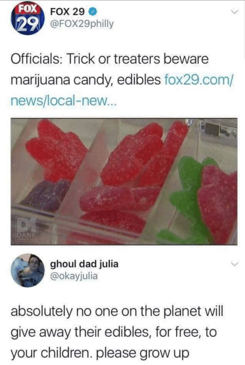 Marijuana: FOX FOX 29  29 @FOX29philly  Officials: Trick or treaters beware  marijuana candy, edibles fox29.com/  news/local-new...  DANK  ghoul dad julia  @okayjulia  absolutely no one on the planet will  give away their edibles, for free, to  your children. please grow up