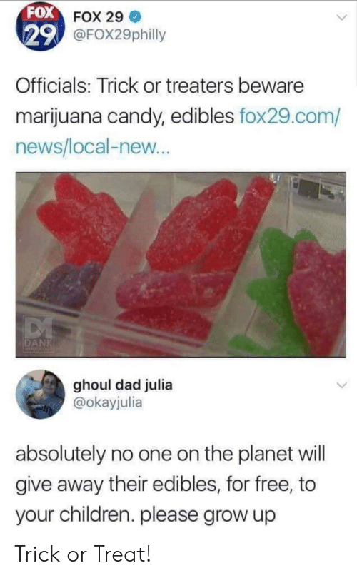 julia: FOX FOX 29  29 @FOX29philly  Officials: Trick or treaters beware  marijuana candy, edibles fox29.com/  news/local-new...  DANK  ghoul dad julia  @okayjulia  absolutely no one on the planet will  give away their edibles, for free, to  your children. please grow up Trick or Treat!