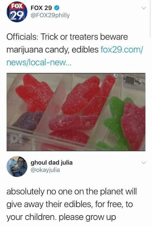 Candy: FOX FOX 29  29 @FOX29philly  Officials: Trick or treaters beware  marijuana candy, edibles fox29.com/  news/local-new..  DANK  MEMFOLOGE  ghoul dad julia  @okayjulia  absolutely no one on the planet will  give away their edibles, for free, to  your children. please grow up