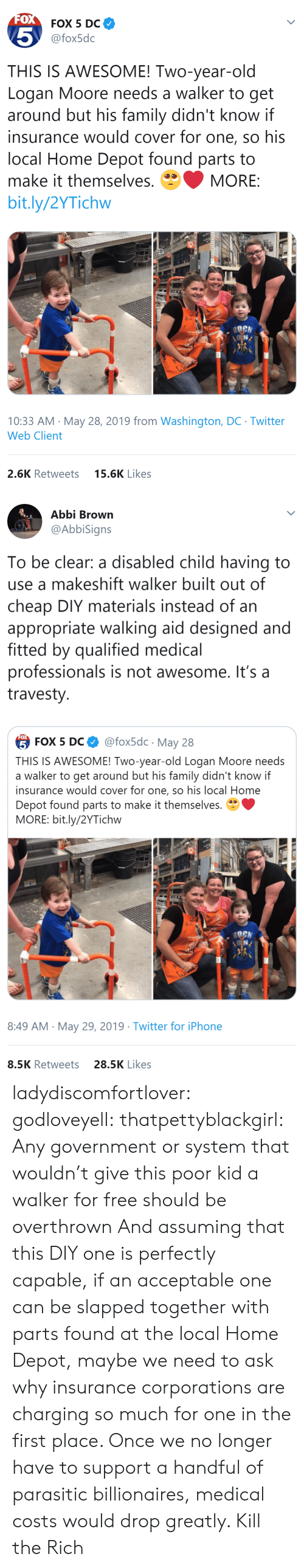 appropriate: FOX  FOX 5 DC  5  @fox5dc  THIS IS AWESOME! Two-year-old  Logan Moore needs a walker to get  around but his family didn't know if  insurance would cover for one, so his  local Home Depot found parts to  make it themselves.  MORE:  bit.ly/2YTichw  10:33 AM May 28, 2019 from Washington, DC Twitter  Web Client  15.6K Likes  2.6K Retweets   Abbi Brown  @AbbiSigns  To be clear: a disabled child having to  use a makeshift walker built out of  cheap DIY materials instead of an  appropriate walking aid designed and  fitted by qualified medical  professionals is not awesome. It's a  travesty  FOX  @fox5dc May 28  5 FOX 5 DС  THIS IS AWESOME! Two-year-old Logan Moore needs  a walker to get around but his family didn't know if  insurance would cover for one, so his local Home  Depot found parts to make it themselves.  MORE: bit.ly/2YTichw  8:49 AM May 29, 2019 Twitter for iPhone  28.5K Likes  8.5K Retweets ladydiscomfortlover: godloveyell:  thatpettyblackgirl:  Any government or system that wouldn't give this poor kid a walker for free should be overthrown   And assuming that this DIY one is perfectly capable, if an acceptable one can be slapped together with parts found at the local Home Depot, maybe we need to ask why insurance corporations are charging so much for one in the first place.  Once we no longer have to support a handful of parasitic billionaires, medical costs would drop greatly.    Kill the Rich