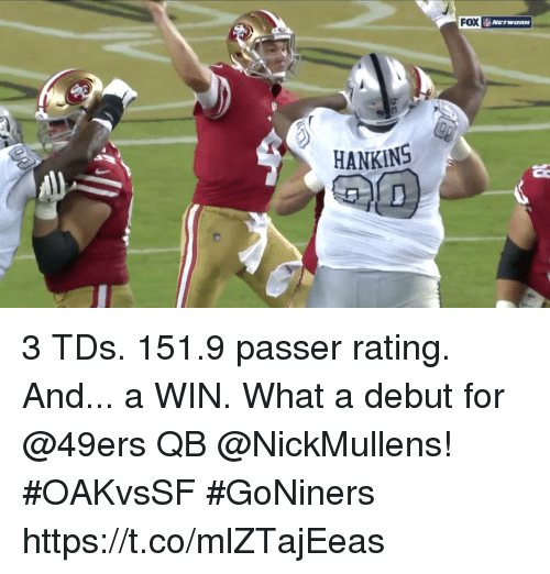 San Francisco 49ers, Memes, and 🤖: FOX  HANKINS 3 TDs. 151.9 passer rating. And... a WIN.  What a debut for @49ers QB @NickMullens! #OAKvsSF #GoNiners https://t.co/mlZTajEeas