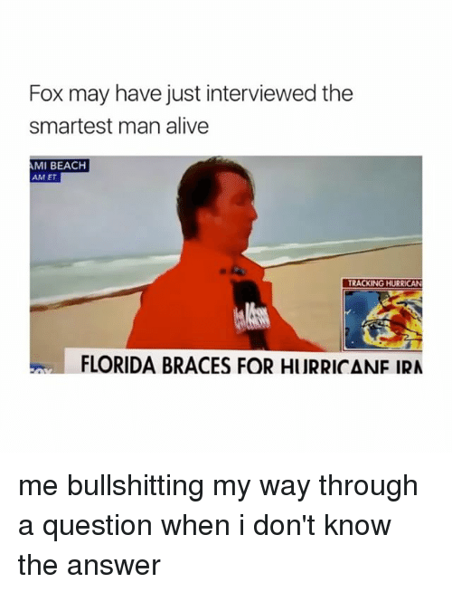 Foxe: Fox may have just interviewed the  smartest man alive  MI BEACH  AM ET  TRACKING HURRICAN  FLORIDA BRACES FOR HURRICANF IRA me bullshitting my way through a question when i don't know the answer