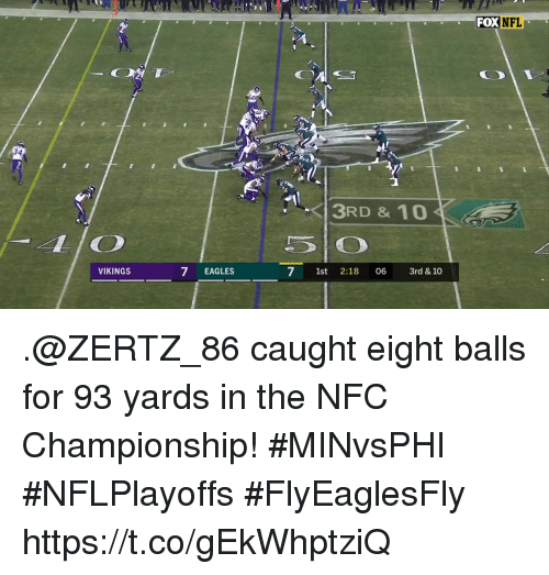 Nfc Championship: FOX NEL  3RD & 10  VIKINGS  7 EAGLES  7 1st 2:18 06 3rd &10 .@ZERTZ_86 caught eight balls for 93 yards in the NFC Championship! #MINvsPHI #NFLPlayoffs #FlyEaglesFly https://t.co/gEkWhptziQ