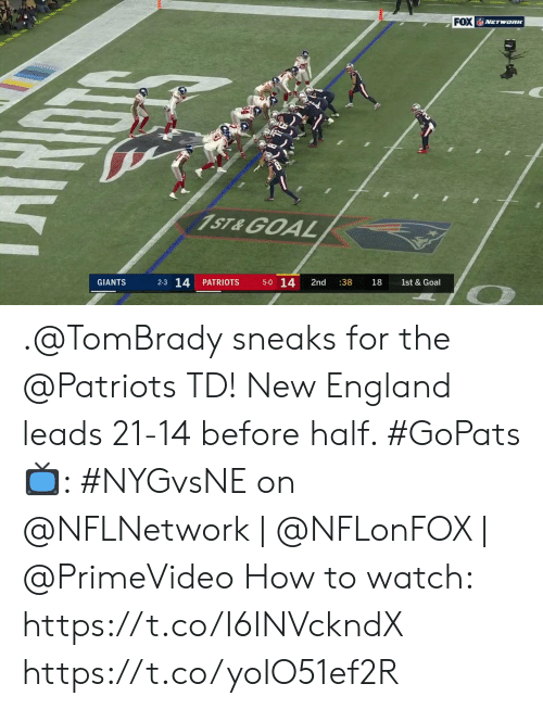 England: FOX NETWORK  1ST&GOAL  5-0 14  2-3 14  PATRIOTS  2nd  :38  GIANTS  18  1st & Goal  Dy .@TomBrady sneaks for the @Patriots TD!  New England leads 21-14 before half. #GoPats  📺: #NYGvsNE on @NFLNetwork | @NFLonFOX | @PrimeVideo How to watch: https://t.co/I6INVckndX https://t.co/yoIO51ef2R