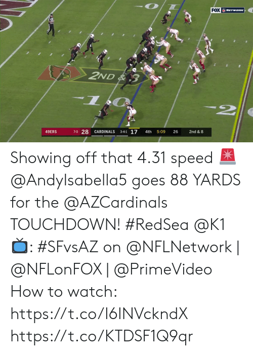 Cardinals: FOX NETwoRK  2ND& 3  7-0 28  3-4-1 17  49ERS  CARDINALS  26  2nd & 8  4th  5:09 Showing off that 4.31 speed 🚨  @AndyIsabella5 goes 88 YARDS for the @AZCardinals TOUCHDOWN! #RedSea @K1  📺: #SFvsAZ on @NFLNetwork | @NFLonFOX | @PrimeVideo How to watch: https://t.co/I6INVckndX https://t.co/KTDSF1Q9qr