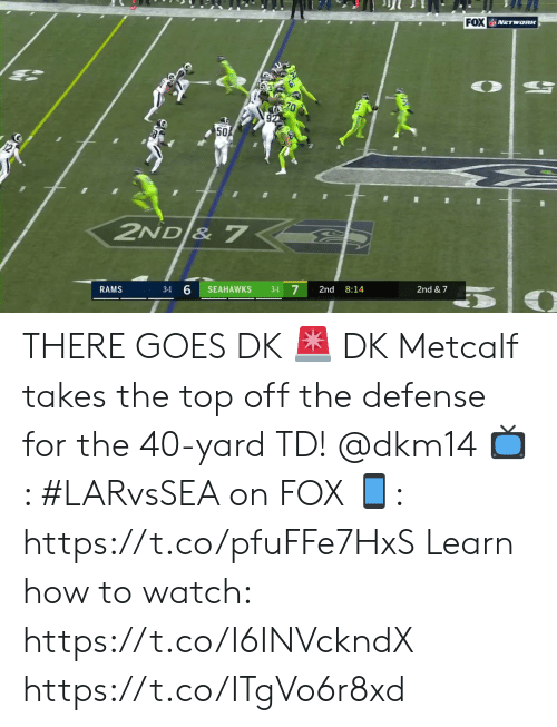 Metcalf: FOX NETwoRK  50  2ND & 7  7  RAMS  SEAHAWKS  2nd  8:14  2nd & 7  3-1  3-1 THERE GOES DK 🚨  DK Metcalf takes the top off the defense for the 40-yard TD! @dkm14  📺: #LARvsSEA on FOX  📱: https://t.co/pfuFFe7HxS   Learn how to watch: https://t.co/I6INVckndX https://t.co/ITgVo6r8xd