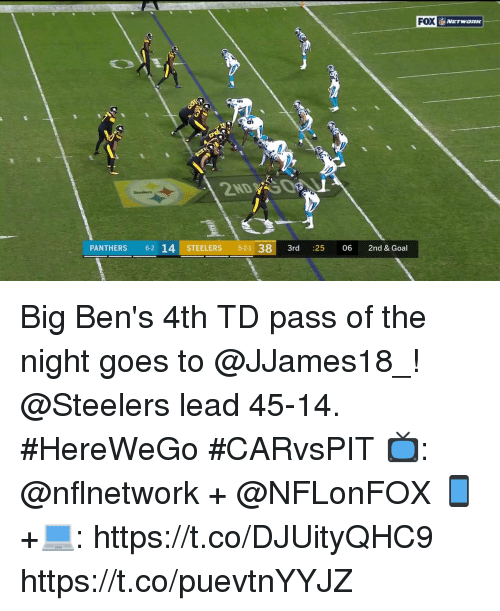 Memes, Goal, and Panthers: FOX  NETWORK  PANTHERS 62 14 STEELERS 5-21 383rd :25 06 2nd & Goal Big Ben's 4th TD pass of the night goes to @JJames18_!  @Steelers lead 45-14. #HereWeGo #CARvsPIT  📺: @nflnetwork + @NFLonFOX 📱+💻: https://t.co/DJUityQHC9 https://t.co/puevtnYYJZ