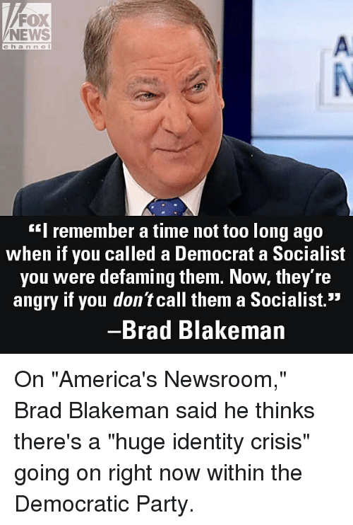 """You Called: FOX  NEWS  A.  channel  """"I remember a time not too long ago  when if you called a Democrat a Socialist  you were defaming them. Now, they re  angry if you don't call them a Socialist.""""  Brad Blakeman On """"America's Newsroom,"""" Brad Blakeman said he thinks there's a """"huge identity crisis"""" going on right now within the Democratic Party."""