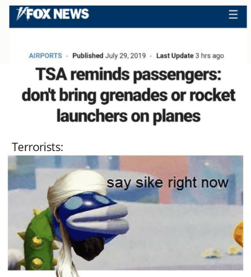 planes: FOX NEWS  AIRPORTS Published July 29, 2019 Last Update 3 hrs ago  TSA reminds passengers:  don't bring grenades or rocket  launchers on planes  Terrorists:  say sike right now