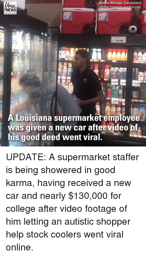 College, Memes, and News: FOX  NEWS  Baton Rouge, Louisiana  oryful  59.99  4.994.9  4.99  Louisiana supermarket employee  was given a new car after video bf  his good deed went viral UPDATE: A supermarket staffer is being showered in good karma, having received a new car and nearly $130,000 for college after video footage of him letting an autistic shopper help stock coolers went viral online.