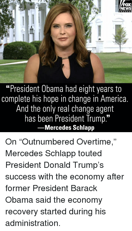 "America, Donald Trump, and Memes: FOX  NEWS  c h a n ne l  ""President Obama had eiaht vears to  complete his hope in change in America  And the only real change agent  has been President Trump.""  Mercedes Schlapp On ""Outnumbered Overtime,"" Mercedes Schlapp touted President Donald Trump's success with the economy after former President Barack Obama said the economy recovery started during his administration."