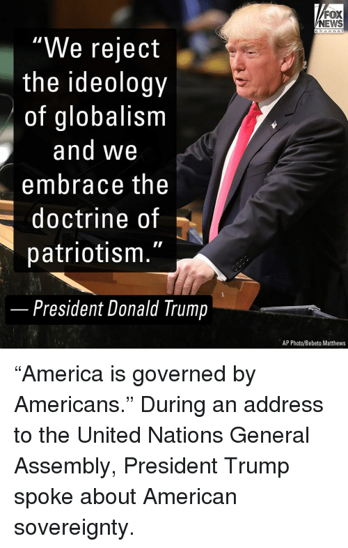 "Globalism: FOX  NEWS  c h an ne I  ""We reject  the ideology  of globalism  and We  embrace the  doctrine of  patriotism.""  -  President Donald Trump  AP Photo/Bebeto Matthews ""America is governed by Americans."" During an address to the United Nations General Assembly, President Trump spoke about American sovereignty."