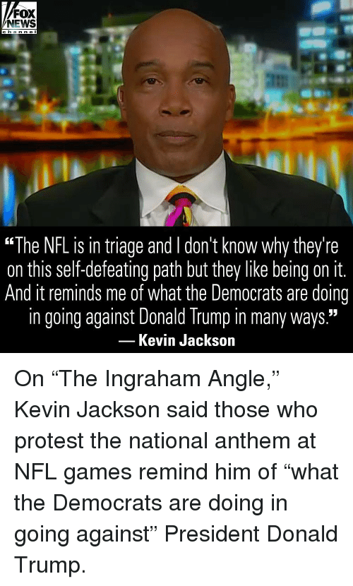 """Donald Trump, Memes, and News: FOX  NEWS  c ha n ne I  """"The NFL is in triage and l don't know why they're  on this self-defeating path but they like being on it.  And it reminds me of what the Democrats are doing  in going against Donald Trump in many ways.""""  Kevin Jackson On """"The Ingraham Angle,"""" Kevin Jackson said those who protest the national anthem at NFL games remind him of """"what the Democrats are doing in going against"""" President Donald Trump."""
