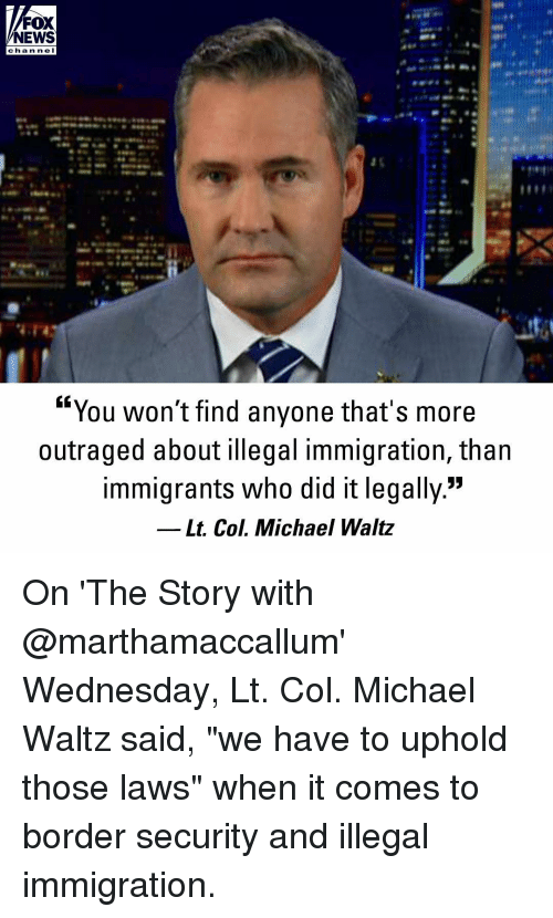 "illegal immigration: FOX  NEWS  cha n ne I  ""You won't find anyone that's more  outraged about illegal immigration, than  immigrants who did it legally.""  Lt. Col. Michael Waltz On 'The Story with @marthamaccallum' Wednesday, Lt. Col. Michael Waltz said, ""we have to uphold those laws"" when it comes to border security and illegal immigration."